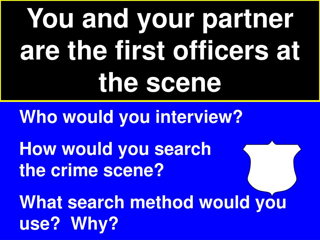 You and your partner are the first officers at the scene