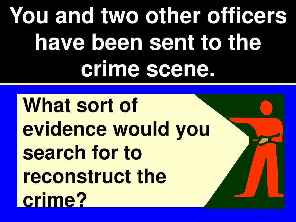 You and two other officers have been sent to the crime scene.
