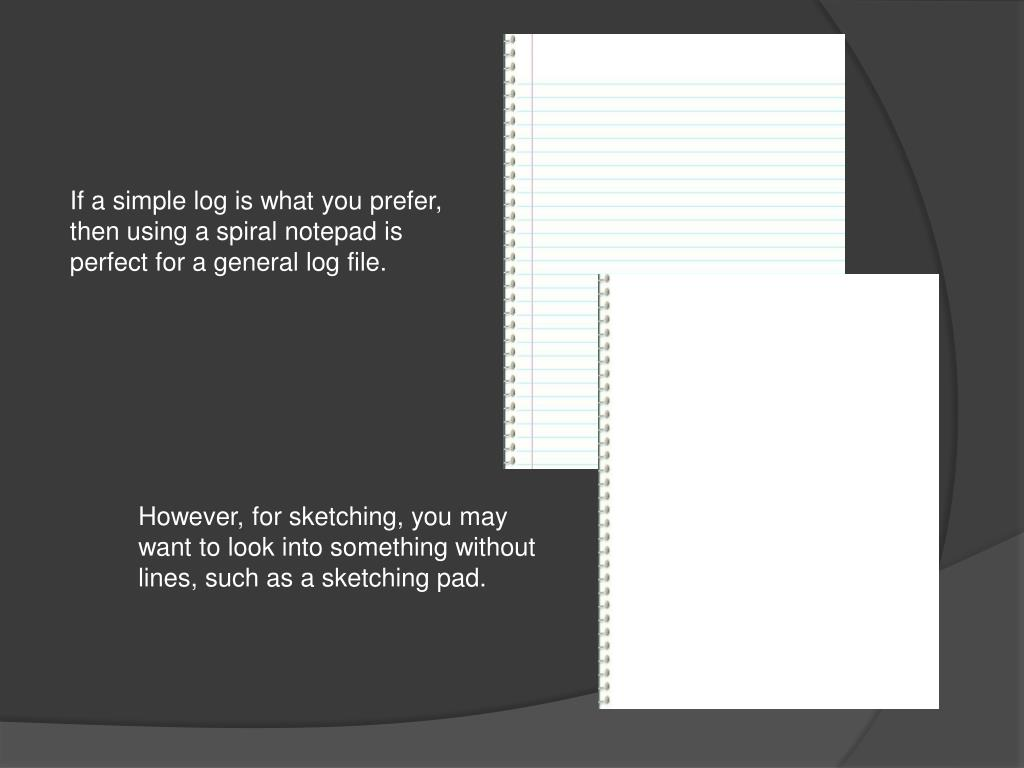 If a simple log is what you prefer, then using a spiral notepad is perfect for a general log file.