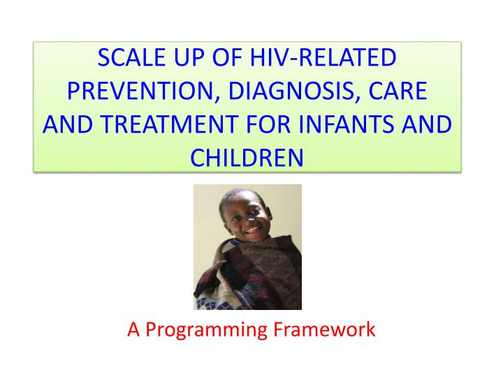 Scale up of hiv related prevention diagnosis care and treatment for infants and children