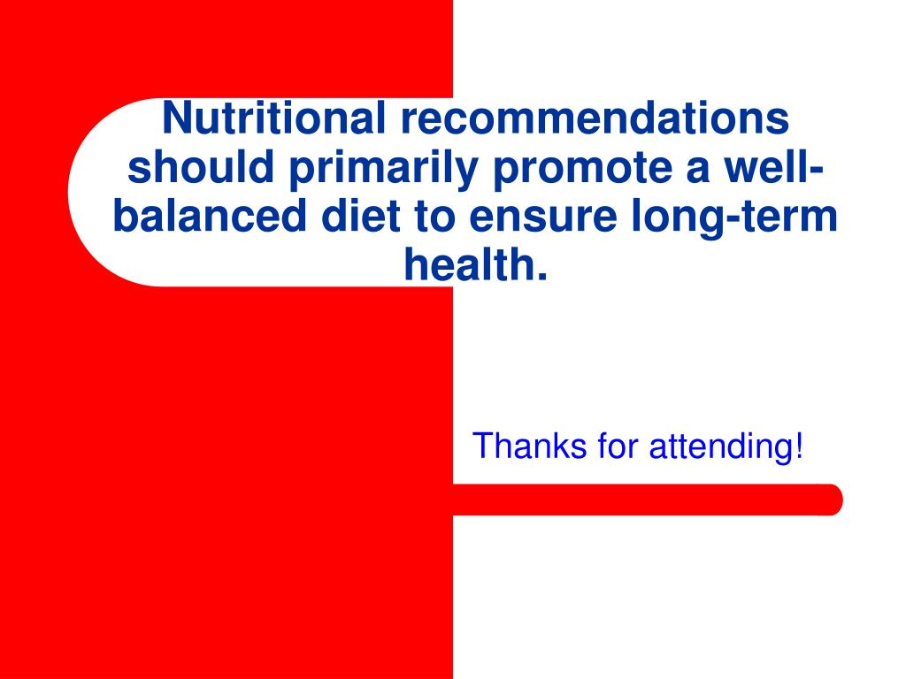 Nutritional recommendations should primarily promote a well-balanced diet to ensure long-term health.