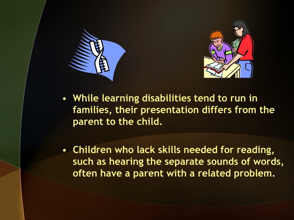 While learning disabilities tend to run in families, their presentation differs from the parent to the child.