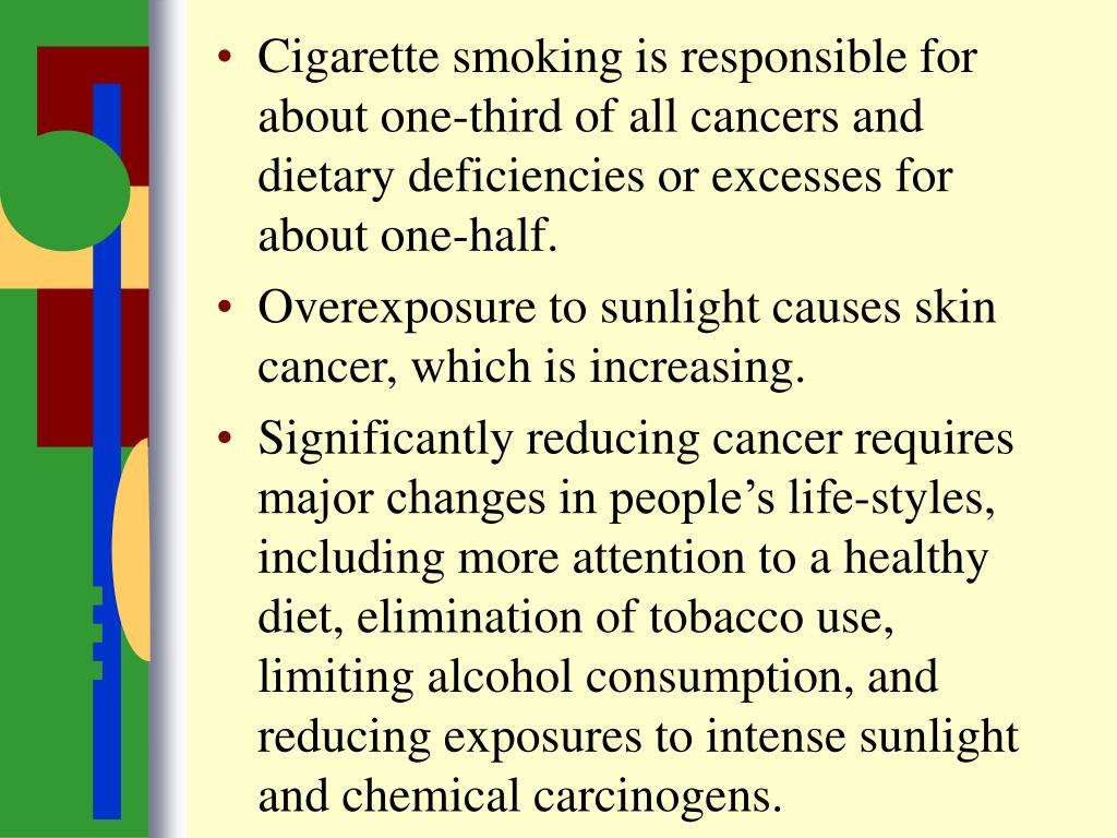 Cigarette smoking is responsible for about one-third of all cancers and dietary deficiencies or excesses for about one-half.