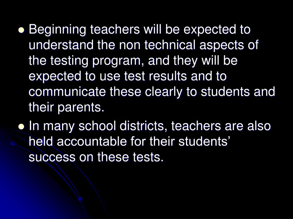 Beginning teachers will be expected to understand the non technical aspects of the testing program, and they will be expected to use test results and to communicate these clearly to students and their parents.