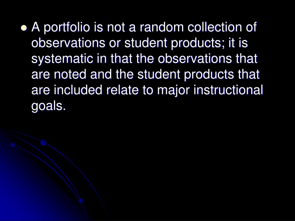 A portfolio is not a random collection of observations or student products; it is systematic in that the observations that are noted and the student products that are included relate to major instructional goals.