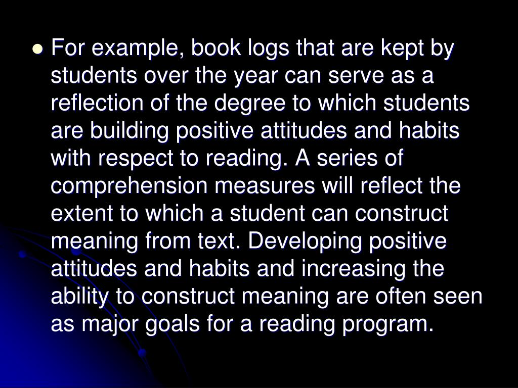 For example, book logs that are kept by students over the year can serve as a reflection of the degree to which students are building positive attitudes and habits with respect to reading. A series of comprehension measures will reflect the extent to which a student can construct meaning from text. Developing positive attitudes and habits and increasing the ability to construct meaning are often seen as major goals for a reading program.