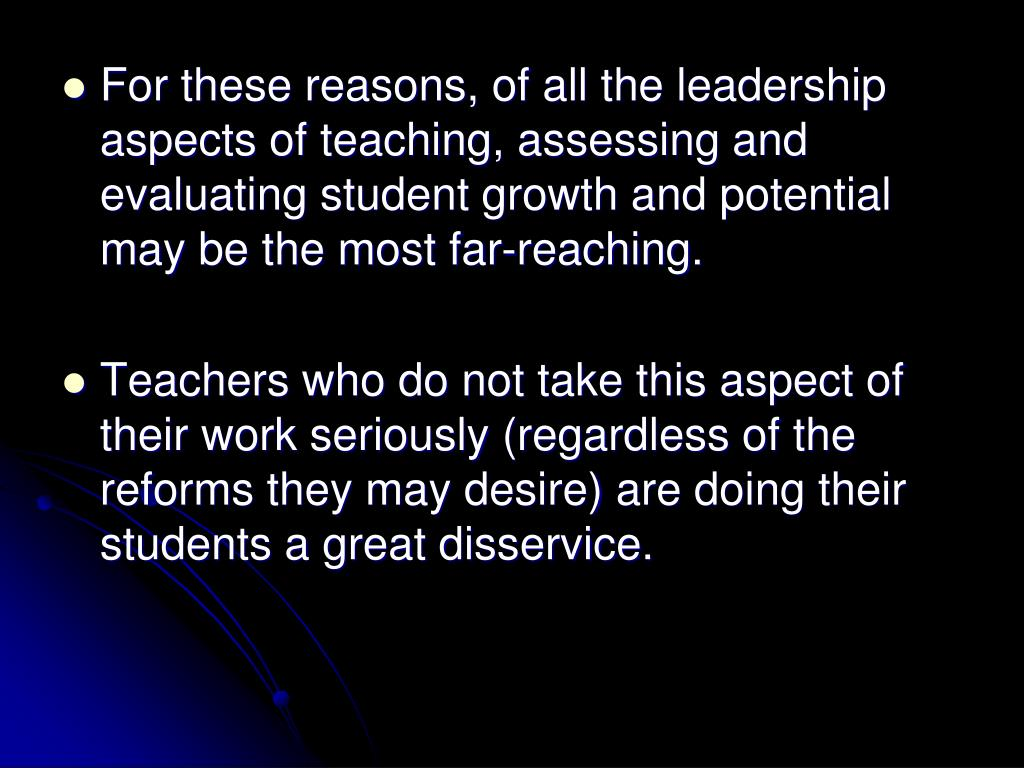 For these reasons, of all the leadership aspects of teaching, assessing and evaluating student growth and potential may be the most far-reaching.