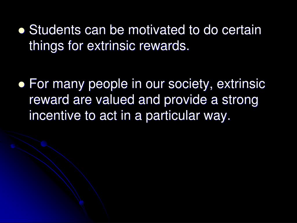 Students can be motivated to do certain things for extrinsic rewards.