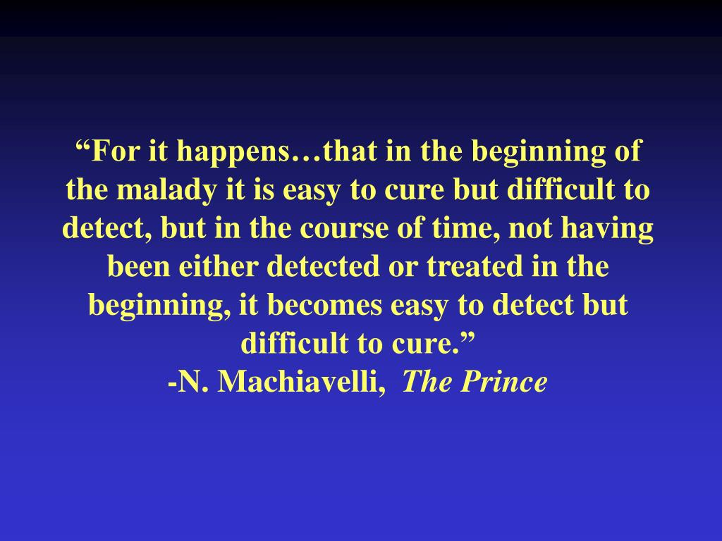 """For it happens…that in the beginning of the malady it is easy to cure but difficult to detect, but in the course of time, not having been either detected or treated in the beginning, it becomes easy to detect but difficult to cure."""
