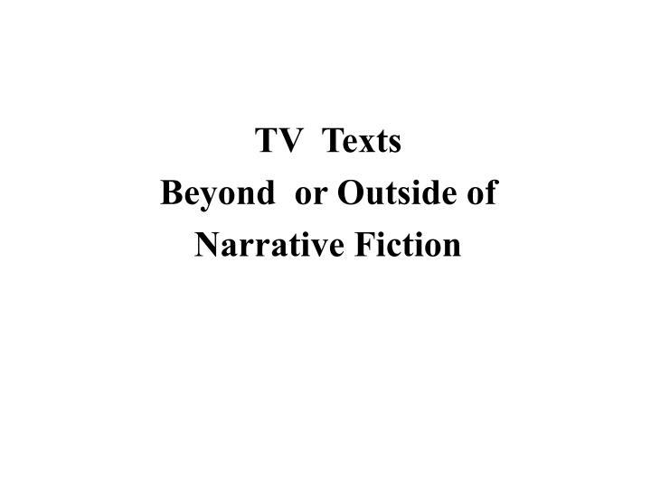 Tv texts beyond or outside of narrative fiction
