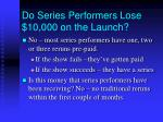 do series performers lose 10 000 on the launch