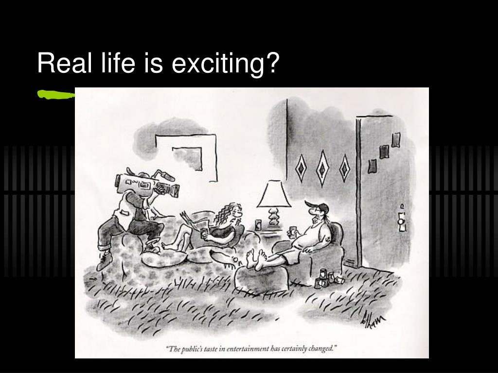 Real life is exciting?