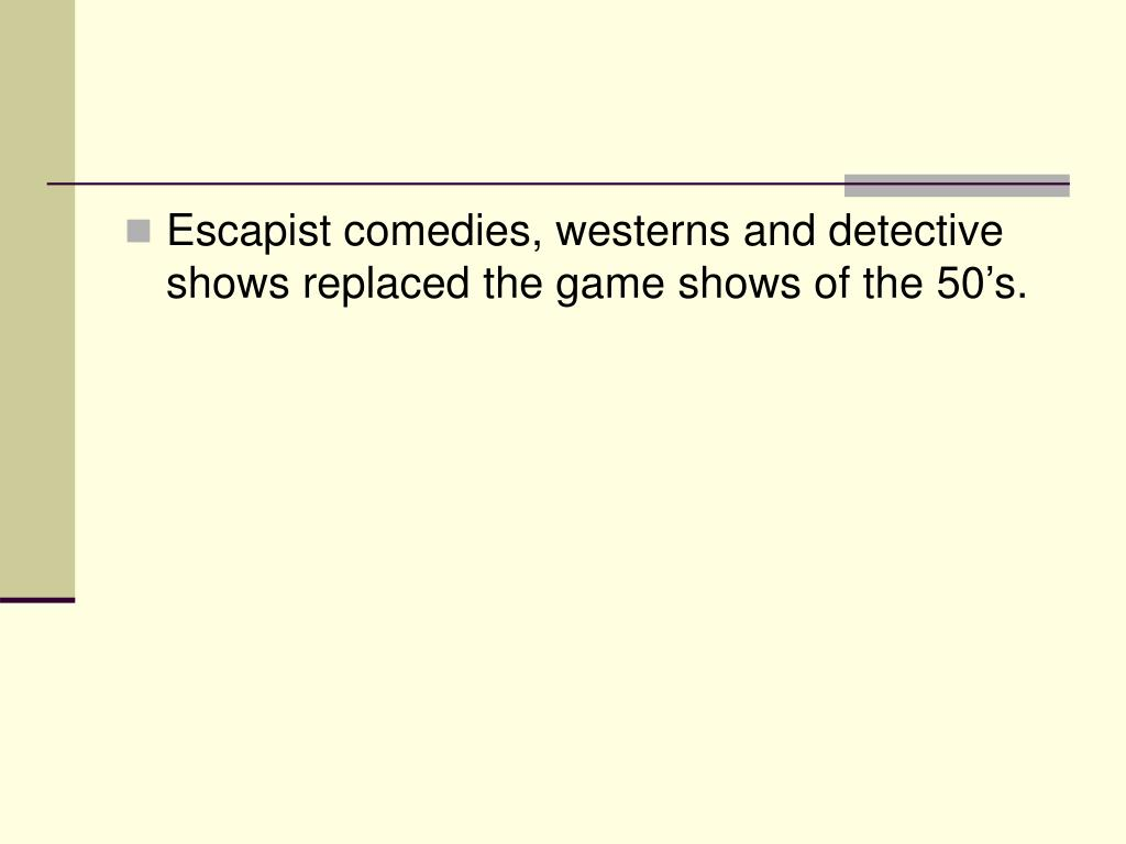 Escapist comedies, westerns and detective shows replaced the game shows of the 50's.