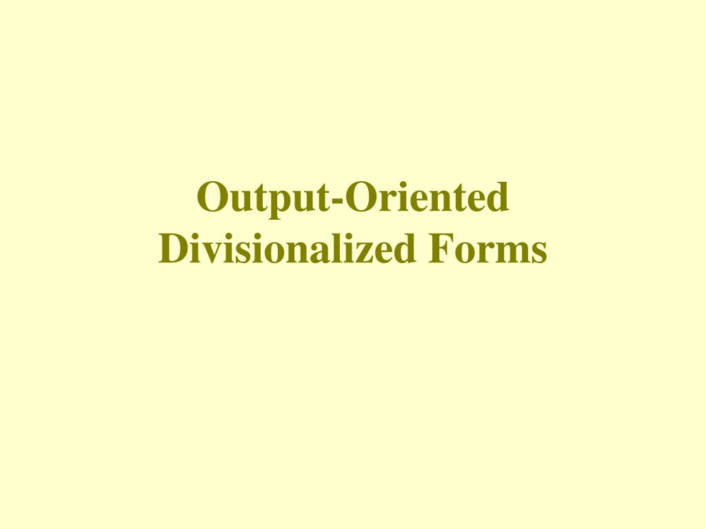 output oriented divisionalized forms