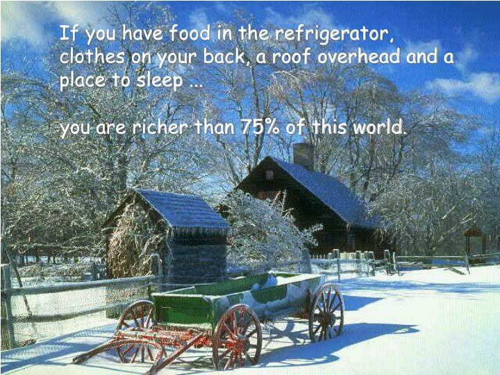 If you have food in the refrigerator,  clothes on your back, a roof overhead and a place to sleep .....
