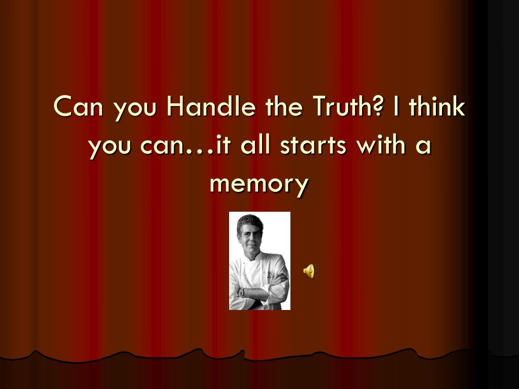 Can you Handle the Truth? I think you can…it all starts with a memory