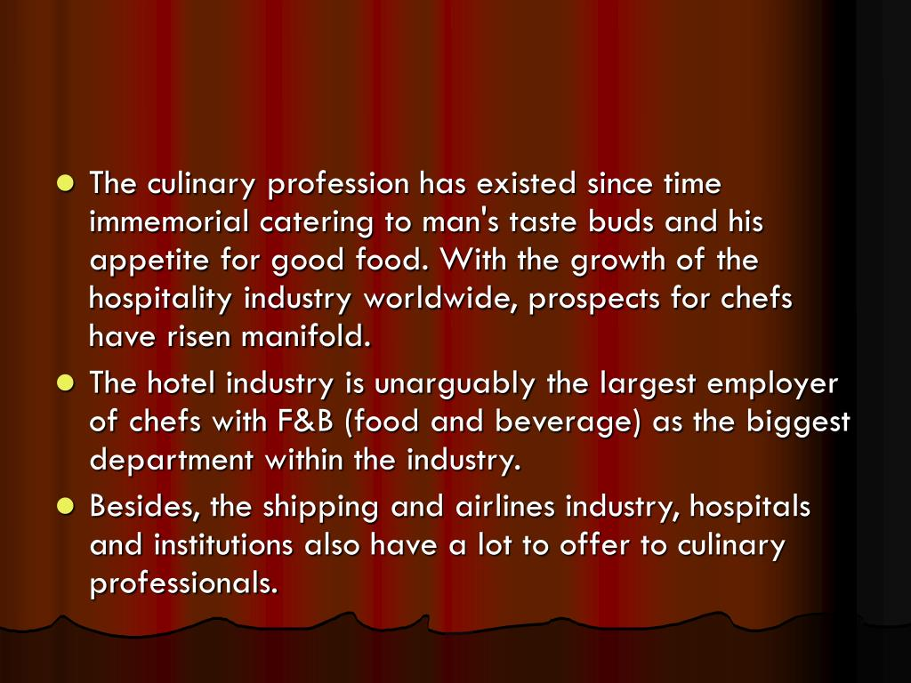 The culinary profession has existed since time immemorial catering to man's taste buds and his appetite for good food. With the growth of the hospitality industry worldwide, prospects for chefs have risen manifold.