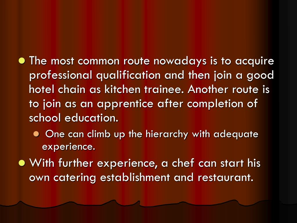 The most common route nowadays is to acquire professional qualification and then join a good hotel chain as kitchen trainee. Another route is to join as an apprentice after completion of school education.