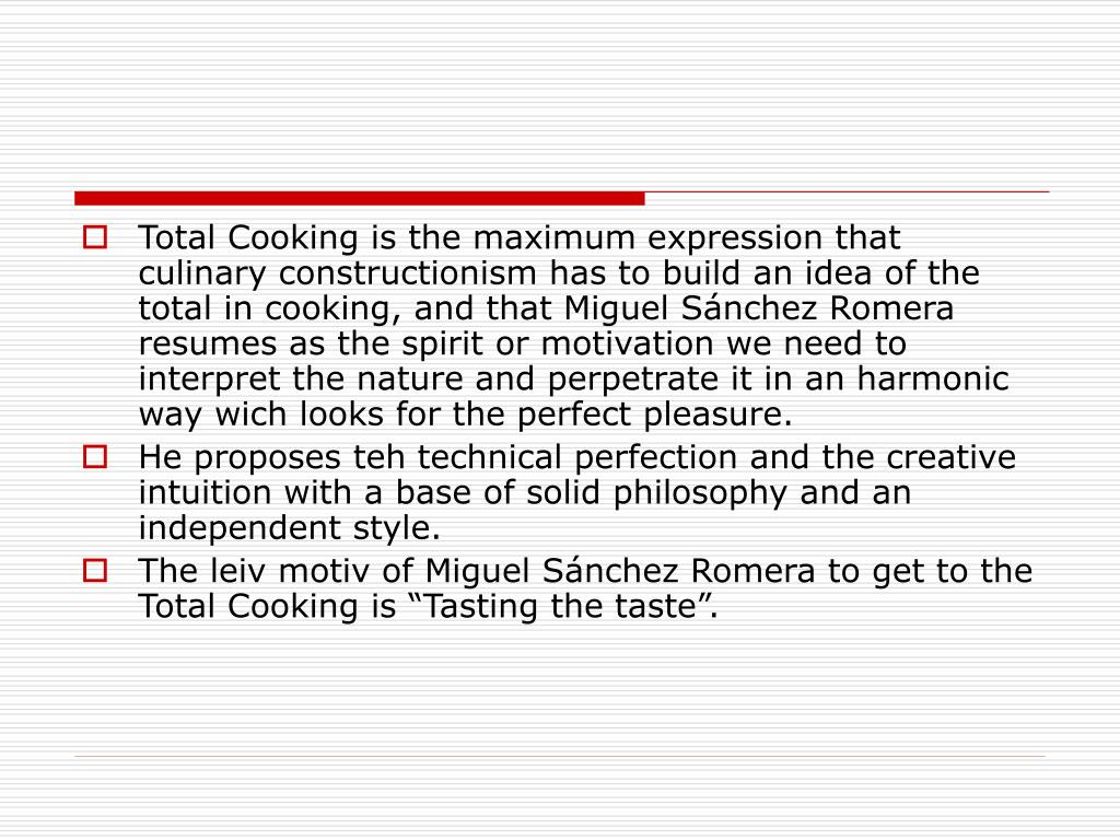 Total Cooking is the maximum expression that culinary constructionism has to build an idea of the total in cooking, and that Miguel Sánchez Romera resumes as the spirit or motivation we need to interpret the nature and perpetrate it in an harmonic way wich looks for the perfect pleasure.