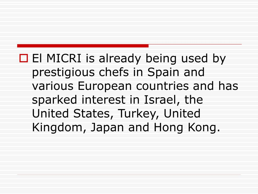 El MICRI is already being used by prestigious chefs in Spain and various European countries and has sparked interest in Israel, the United States, Turkey, United Kingdom, Japan and Hong Kong.