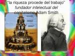 la riqueza procede del trabajo fundador intelectual del capitalismo adam smith