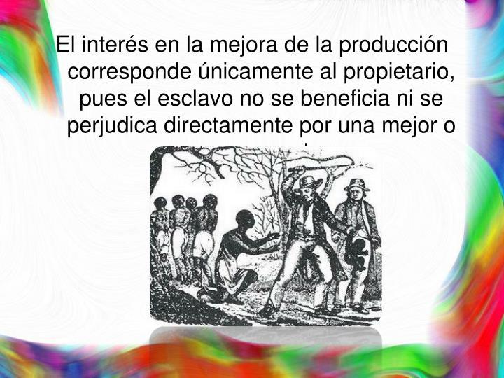 El interés en la mejora de la producción corresponde únicamente al propietario, pues el esclavo no se beneficia ni se perjudica directamente por una mejor o peor cosecha