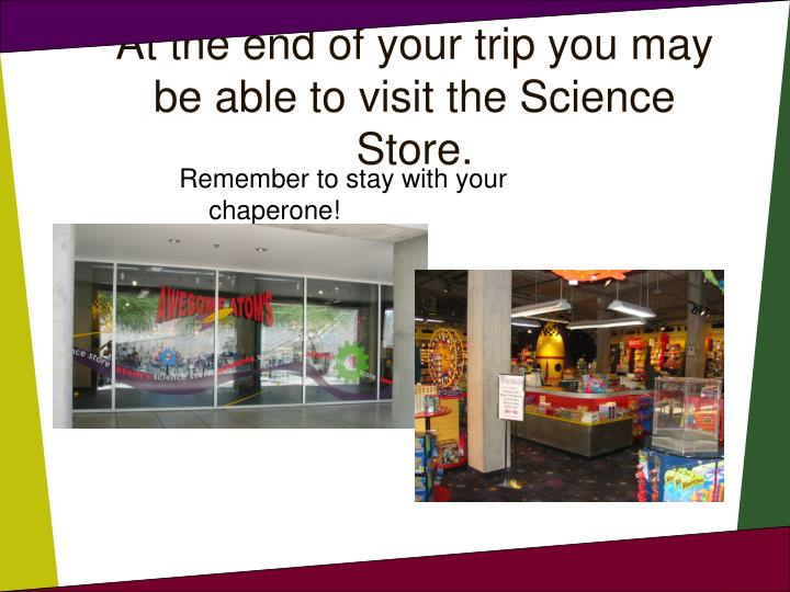 At the end of your trip you may be able to visit the Science Store.
