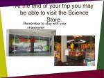 at the end of your trip you may be able to visit the science store