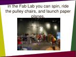 in the fab lab you can spin ride the pulley chairs and launch paper planes