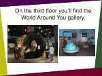 on the third floor you ll find the world around you gallery