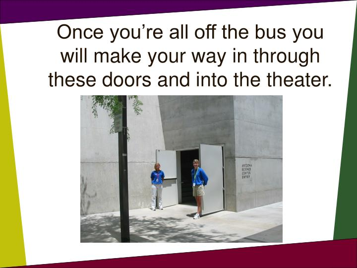 Once you're all off the bus you will make your way in through these doors and into the theater.