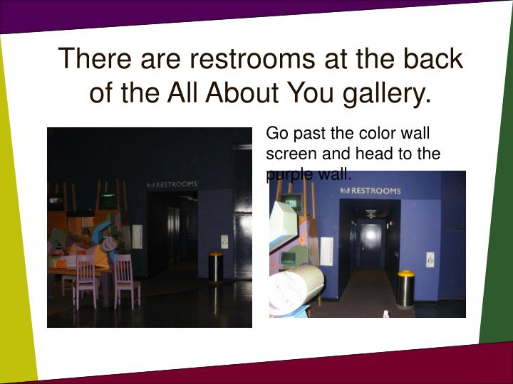 There are restrooms at the back of the All About You gallery.