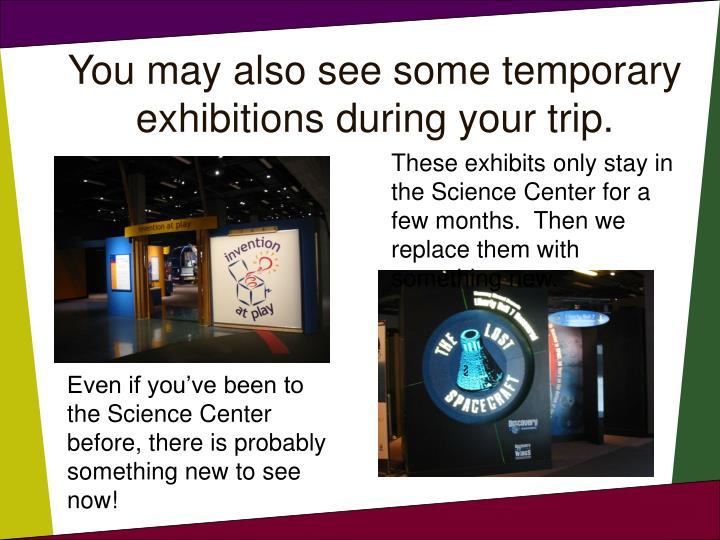 You may also see some temporary exhibitions during your trip.