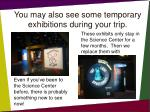 you may also see some temporary exhibitions during your trip