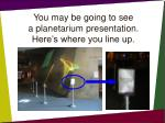 you may be going to see a planetarium presentation here s where you line up