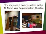 you may see a demonstration in the all about you demonstration theater