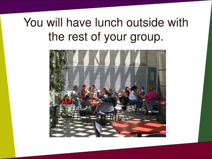 You will have lunch outside with the rest of your group.