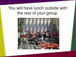 you will have lunch outside with the rest of your group