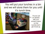 you will put your lunches in a bin and we will store them for you until it s lunch time