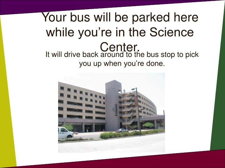 Your bus will be parked here while you re in the science center