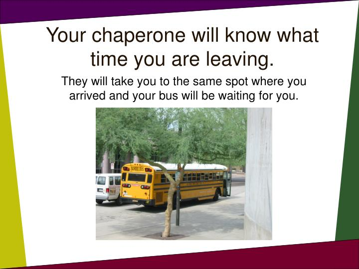 Your chaperone will know what time you are leaving.