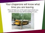 your chaperone will know what time you are leaving