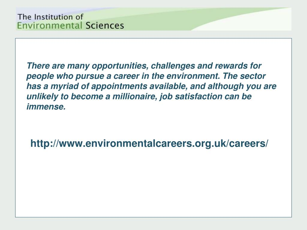 There are many opportunities, challenges and rewards for people who pursue a career in the environment. The sector has a myriad of appointments available, and although you are unlikely to become a millionaire, job satisfaction can be immense.