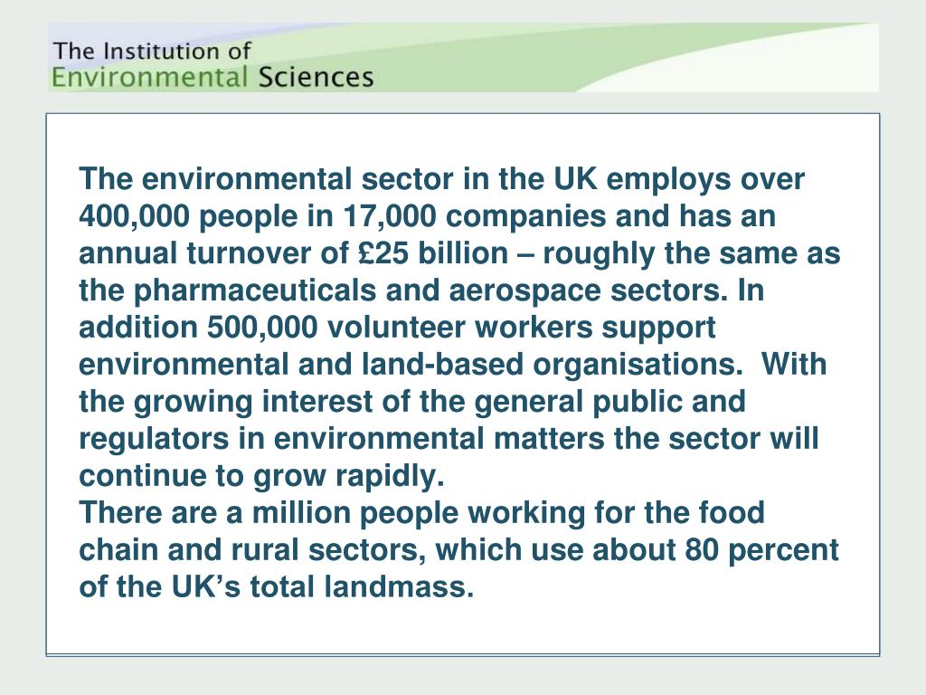 The environmental sector in the UK employs over 400,000 people in 17,000 companies and has an annual turnover of £25 billion