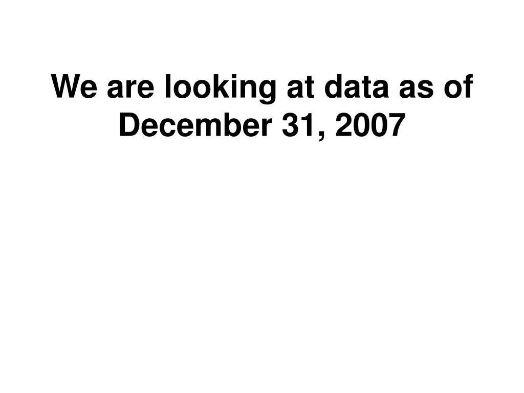 We are looking at data as of December 31, 2007