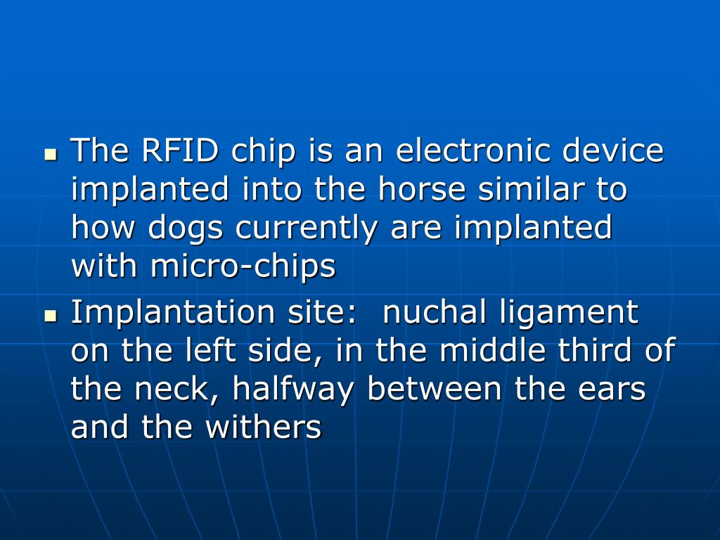 The RFID chip is an electronic device implanted into the horse similar to how dogs currently are implanted with micro-chips