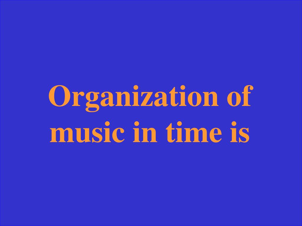 Organization of music in time is