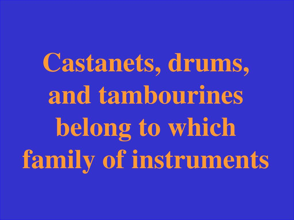 Castanets, drums, and tambourines belong to which family of instruments