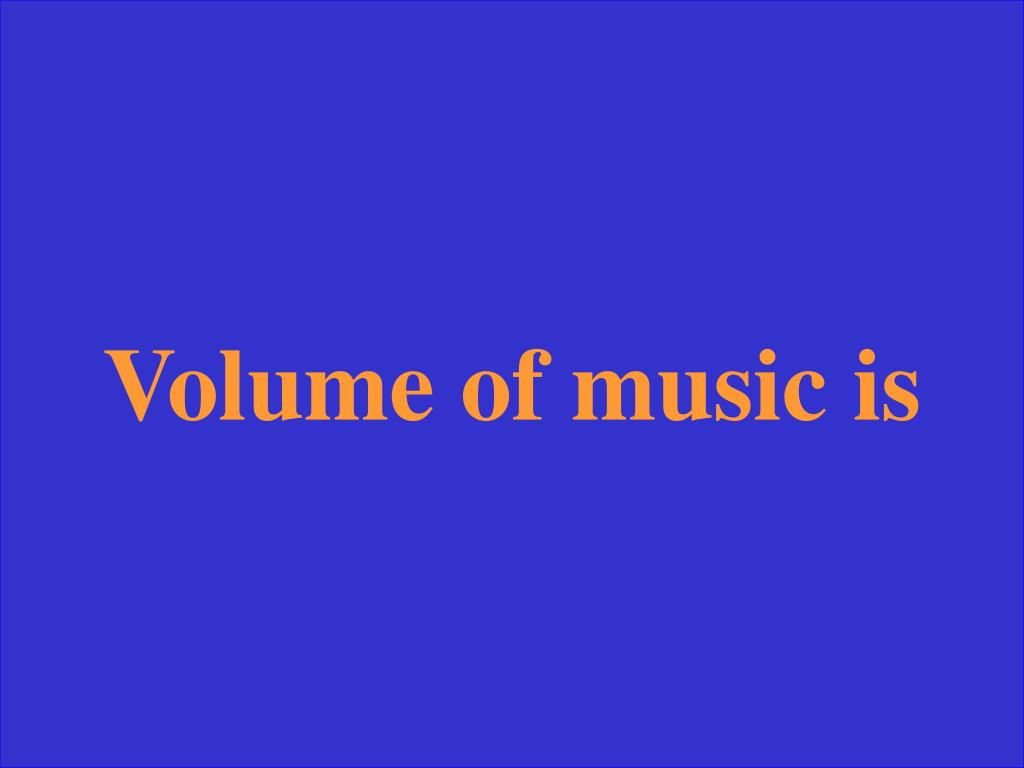 Volume of music is