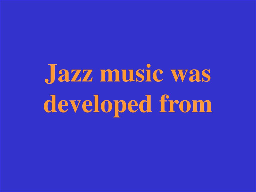 Jazz music was developed from